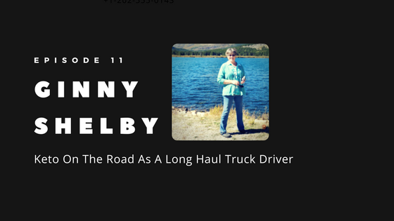 Episode 11 – Keto on the Road: Long Haul Driver Ginny Shelby's Health Transformation