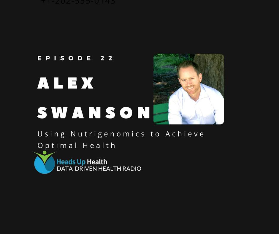 Episode 22 - Using Nutrigenomics to Achieve Optimal Health _ Alex Swanson of Nutrition Genome