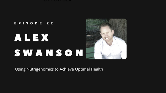 Episode 22 – Using Nutrigenomics to Achieve Optimal Health | Alex Swanson of Nutrition Genome